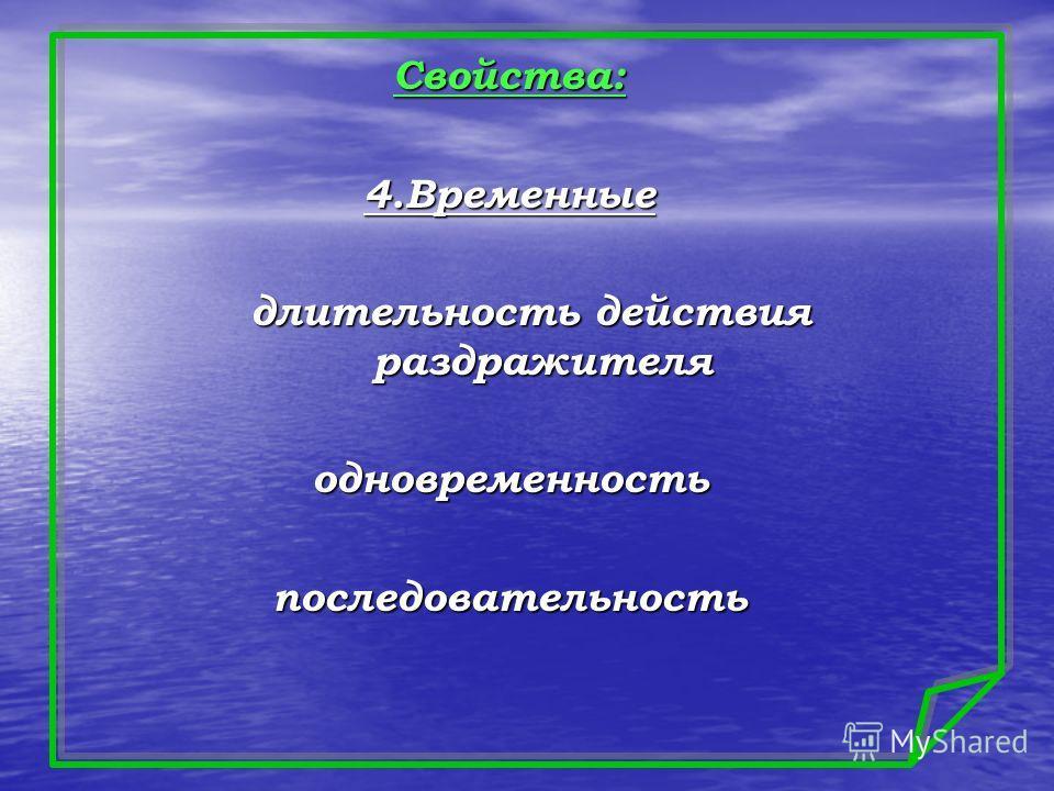 Свойства:4.Временные длительность действия раздражителя длительность действия раздражителяодновременностьпоследовательность