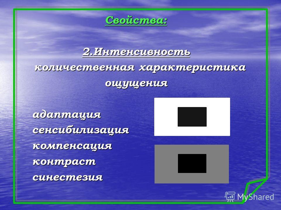 Свойства:2.Интенсивность количественная характеристика количественная характеристикаощущения адаптация адаптация сенсибилизация сенсибилизация компенсация компенсация контраст контраст синестезия синестезия