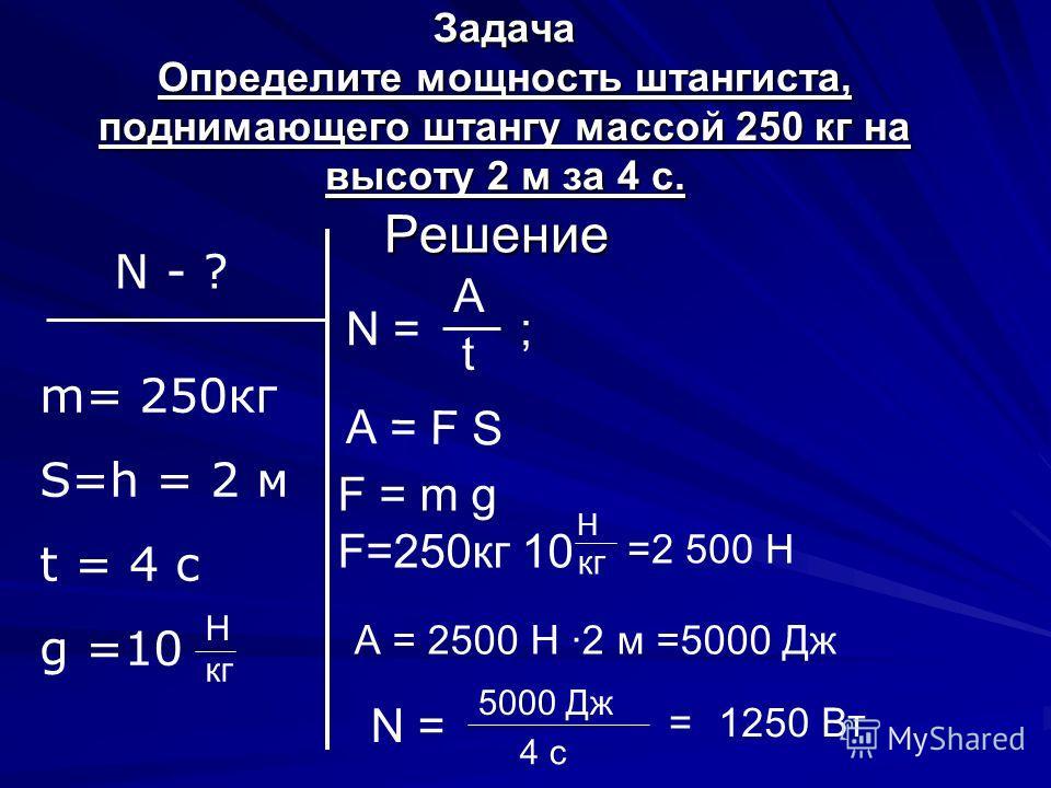Задача Определите мощность штангиста, поднимающего штангу массой 250 кг на высоту 2 м за 4 с. Решение N - ? m= 250кг S=h = 2 м t = 4 c g =10 N = A t ; А = F S F = m g F=250кг 10 H кг Н =2 500 Н А = 2500 Н ·2 м =5000 Дж N = 5000 Дж 4 с =1250 Вт