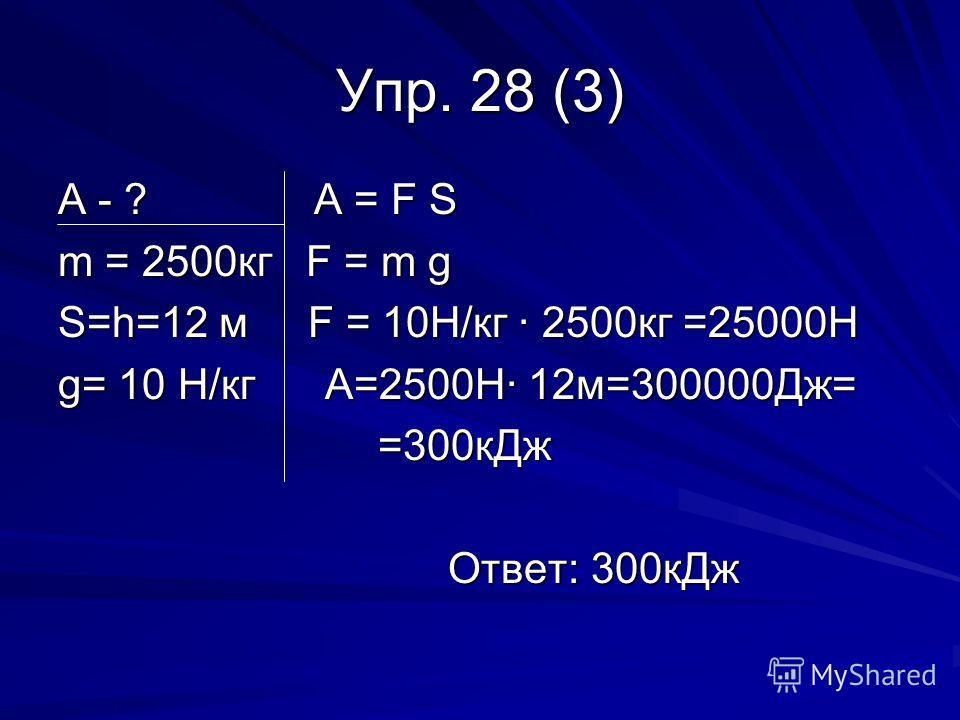 Упр. 28 (3) А - ? А = F S m = 2500кг F = m g S=h=12 м F = 10Н/кг · 2500кг =25000Н g= 10 Н/кг А=2500Н· 12м=300000Дж= =300кДж =300кДж Ответ: 300кДж Ответ: 300кДж