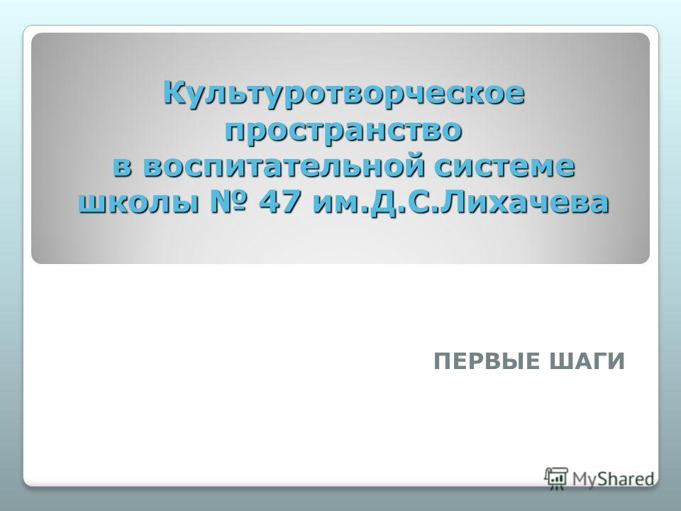 Культуротворческое пространство в воспитательной системе школы 47 им.Д.С.Лихачева ПЕРВЫЕ ШАГИ