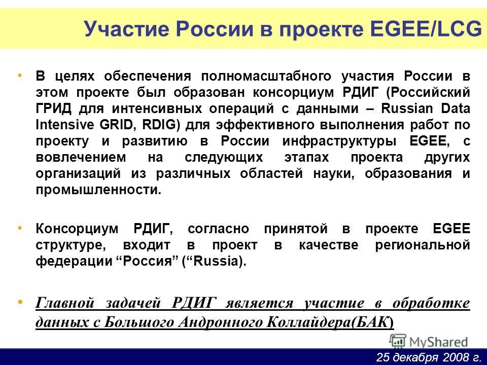 25 декабря 2008 г. Участие России в проекте EGEE/LCG В целях обеспечения полномасштабного участия России в этом проекте был образован консорциум РДИГ (Российский ГРИД для интенсивных операций с данными – Russian Data Intensive GRID, RDIG) для эффекти