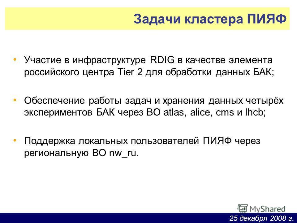 25 декабря 2008 г. Задачи кластера ПИЯФ Участие в инфраструктуре RDIG в качестве элемента российского центра Tier 2 для обработки данных БАК; Обеспечение работы задач и хранения данных четырёх экспериментов БАК через ВО atlas, alice, cms и lhcb; Подд