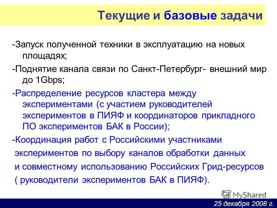 25 декабря 2008 г. Текущие и базовые задачи -Запуск полученной техники в эксплуатацию на новых площадях; -Поднятие канала связи по Санкт-Петербург- внешний мир до 1Gbps; -Распределение ресурсов кластера между экспериментами (с участием руководителей