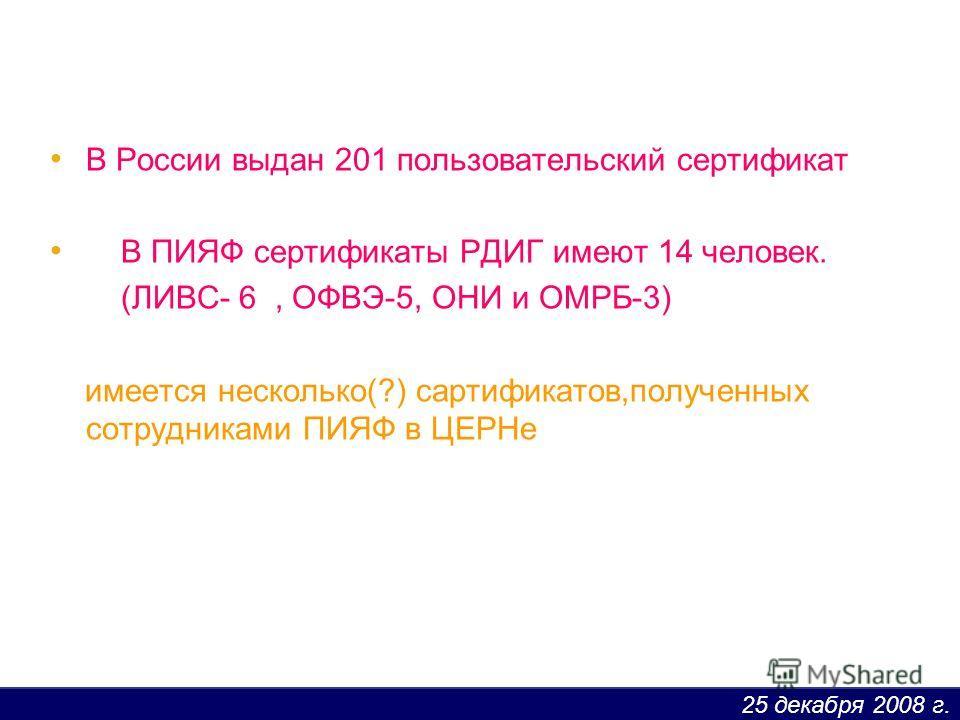 25 декабря 2008 г. В России выдан 201 пользовательский сертификат В ПИЯФ сертификаты РДИГ имеют 14 человек. (ЛИВС- 6, ОФВЭ-5, ОНИ и ОМРБ-3) имеется несколько(?) сартификатов,полученных сотрудниками ПИЯФ в ЦЕРНе