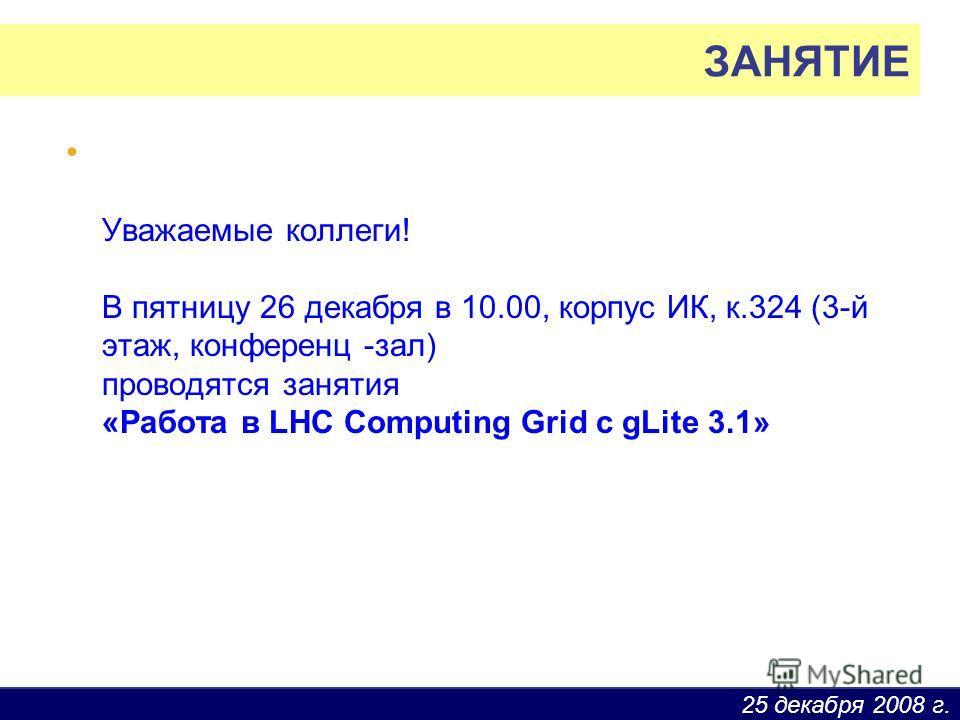 25 декабря 2008 г. Уважаемые коллеги! В пятницу 26 декабря в 10.00, корпус ИК, к.324 (3-й этаж, конференц -зал) проводятся занятия «Pабота в LHC Computing Grid c gLite 3.1» ЗАНЯТИЕ
