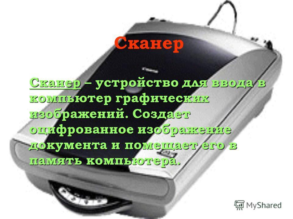 Сканер – устройство для ввода в компьютер графических изображений. Создает оцифрованное изображение документа и помещает его в память компьютера. Сканер