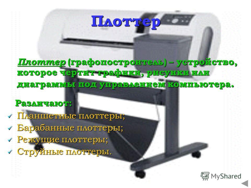 Плоттер Плоттер (графопостроитель) – устройство, которое чертит графики, рисунки или диаграммы под управлением компьютера. Различают: Планшетные плоттеры; Барабанные плоттеры; Режущие плоттеры; Струйные плоттеры.