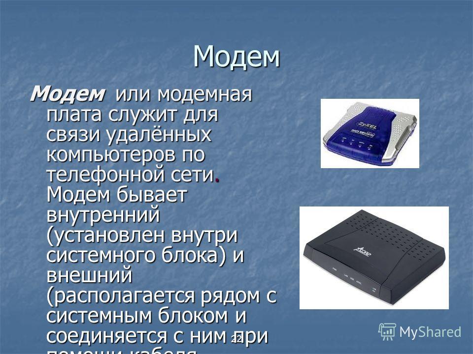 22 Модем Модем или модемная плата служит для связи удалённых компьютеров по телефонной сети. Модем бывает внутренний (установлен внутри системного блока) и внешний (располагается рядом с системным блоком и соединяется с ним при помощи кабеля.