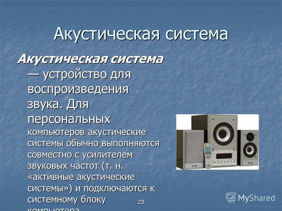 23 Акустическая система Акустическая система устройство для воспроизведения звука. Для персональных компьютеров акустические системы обычно выполняются совместно с усилителем звуковых частот (т. н. «активные акустические системы») и подключаются к си