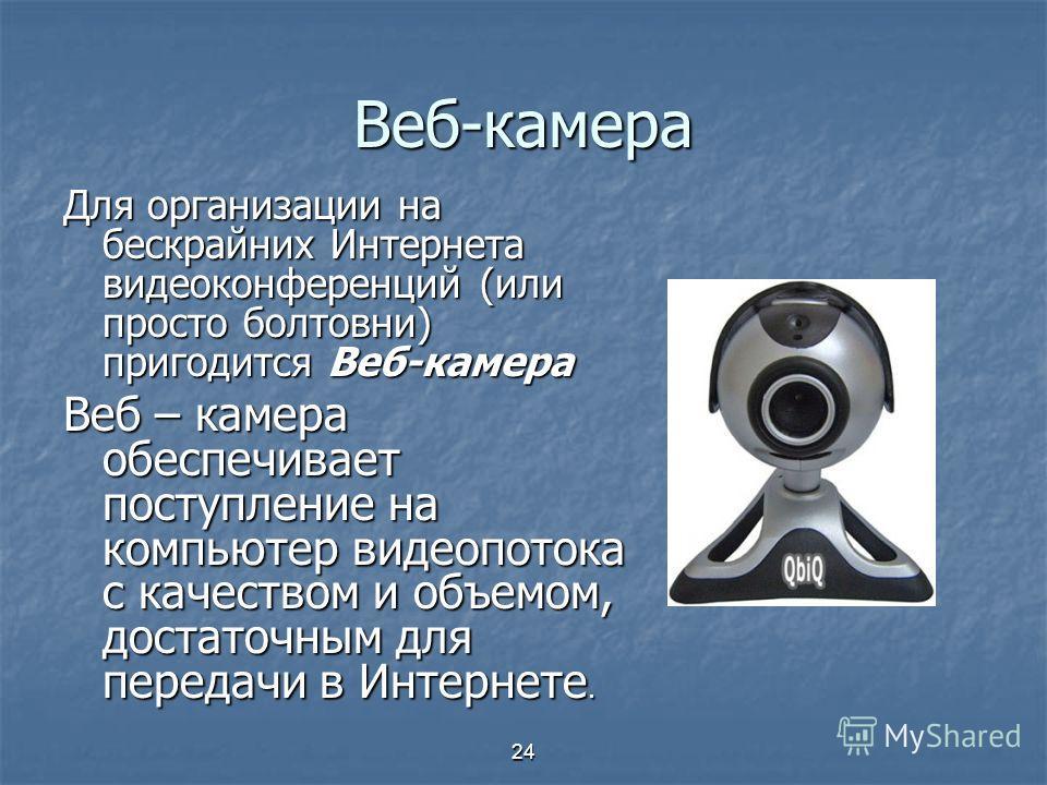 24 Веб-камера Для организации на бескрайних Интернета видеоконференций (или просто болтовни) пригодится Веб-камера Веб – камера обеспечивает поступление на компьютер видеопотока с качеством и объемом, достаточным для передачи в Интернете.