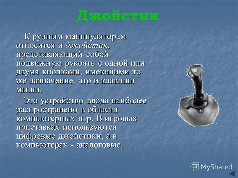 Джойстик К ручным манипуляторам относится и джойстик, представляющий собой подвижную рукоять с одной или двумя кнопками, имеющими то же назначение, что и клавиши мыши. К ручным манипуляторам относится и джойстик, представляющий собой подвижную рукоят