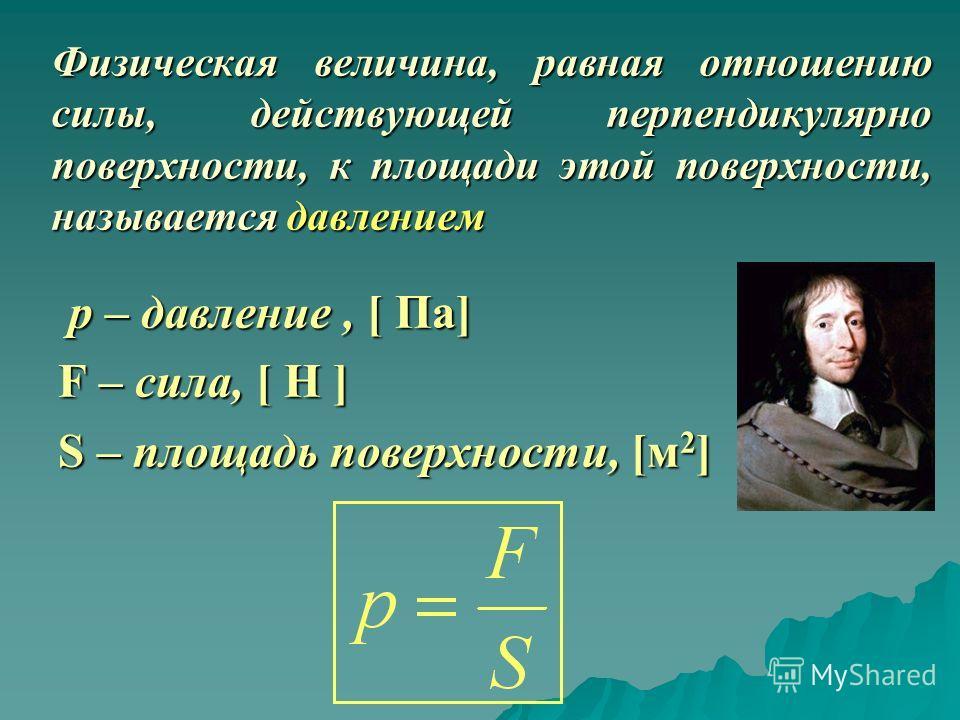 Физическая величина, равная отношению силы, действующей перпендикулярно поверхности, к площади этой поверхности, называется давлением р – давление, [ Па] F – сила, [ Н ] S – площадь поверхности, [м2]