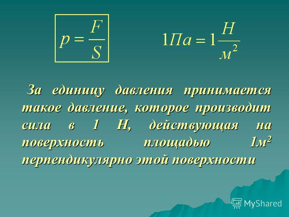За единицу давления принимается такое давление, которое производит сила в 1 Н, действующая на поверхность площадью 1м 2 перпендикулярно этой поверхности За единицу давления принимается такое давление, которое производит сила в 1 Н, действующая на пов