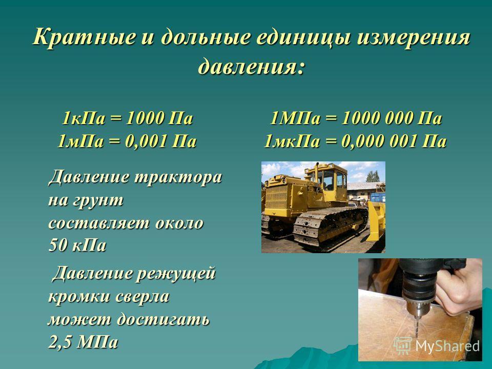 Давление трактора на грунт составляет около 50 кПа Давление трактора на грунт составляет около 50 кПа Давление режущей кромки сверла может достигать 2,5 МПа Давление режущей кромки сверла может достигать 2,5 МПа Кратные и дольные единицы измерения да