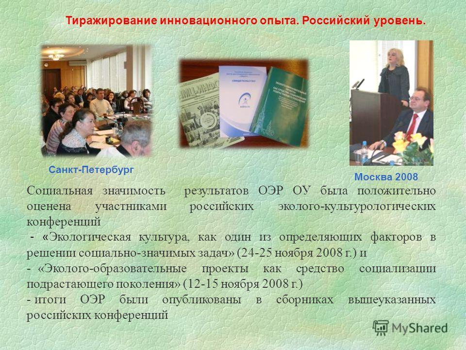 Тиражирование инновационного опыта. Российский уровень. Москва 2008 Социальная значимость результатов ОЭР ОУ была положительно оценена участниками российских эколого-культурологических конференций - « Экологическая культура, как один из определяющих