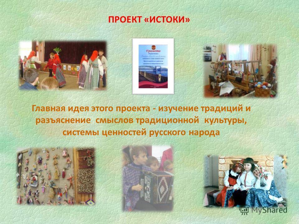 Главная идея этого проекта - изучение традиций и разъяснение смыслов традиционной культуры, системы ценностей русского народа ПРОЕКТ «ИСТОКИ»