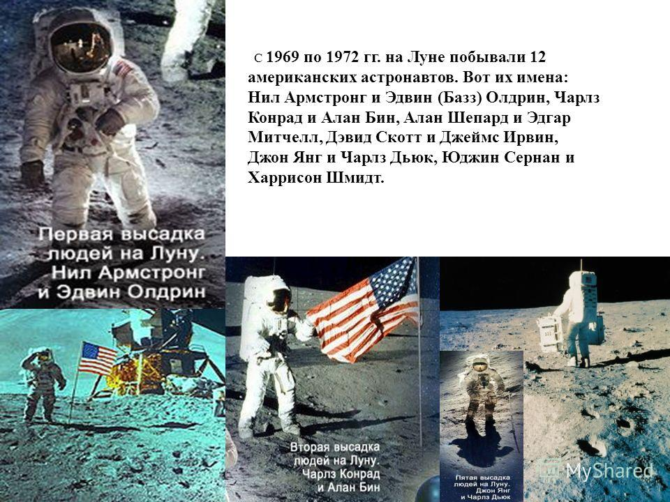 С 1969 по 1972 гг. на Луне побывали 12 американских астронавтов. Вот их имена: Нил Армстронг и Эдвин (Базз) Олдрин, Чарлз Конрад и Алан Бин, Алан Шепард и Эдгар Митчелл, Дэвид Скотт и Джеймс Ирвин, Джон Янг и Чарлз Дьюк, Юджин Сернан и Харрисон Шмидт
