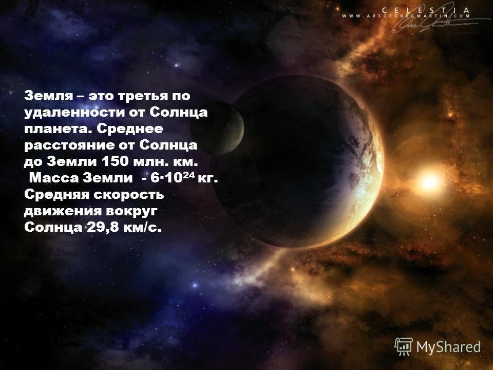 Земля – это третья по удаленности от Солнца планета. Среднее расстояние от Солнца до Земли 150 млн. км. Масса Земли - 6·10 24 кг. Средняя скорость движения вокруг Солнца 29,8 км/с.