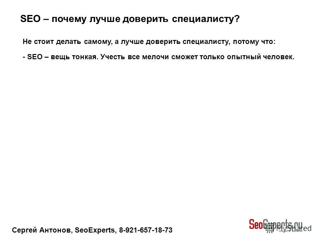 Сергей Антонов, SeoExperts, 8-921-657-18-73 SEO – почему лучше доверить специалисту? Не стоит делать самому, а лучше доверить специалисту, потому что: - SEO – вещь тонкая. Учесть все мелочи сможет только опытный человек.