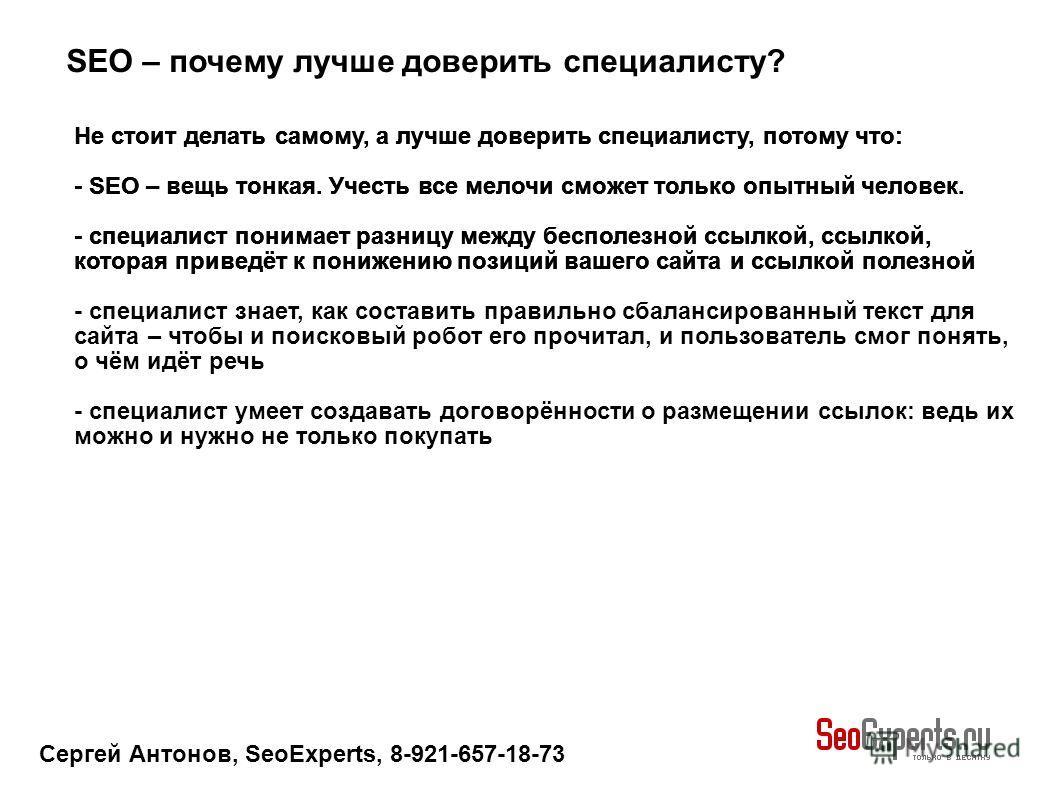 Сергей Антонов, SeoExperts, 8-921-657-18-73 SEO – почему лучше доверить специалисту? Не стоит делать самому, а лучше доверить специалисту, потому что: - SEO – вещь тонкая. Учесть все мелочи сможет только опытный человек. - специалист понимает разницу