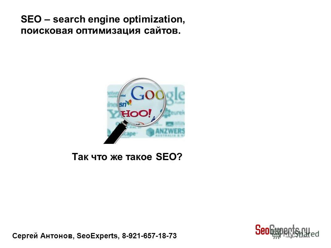 Сергей Антонов, SeoExperts, 8-921-657-18-73 SEO – search engine optimization, поисковая оптимизация сайтов. Так что же такое SEO?