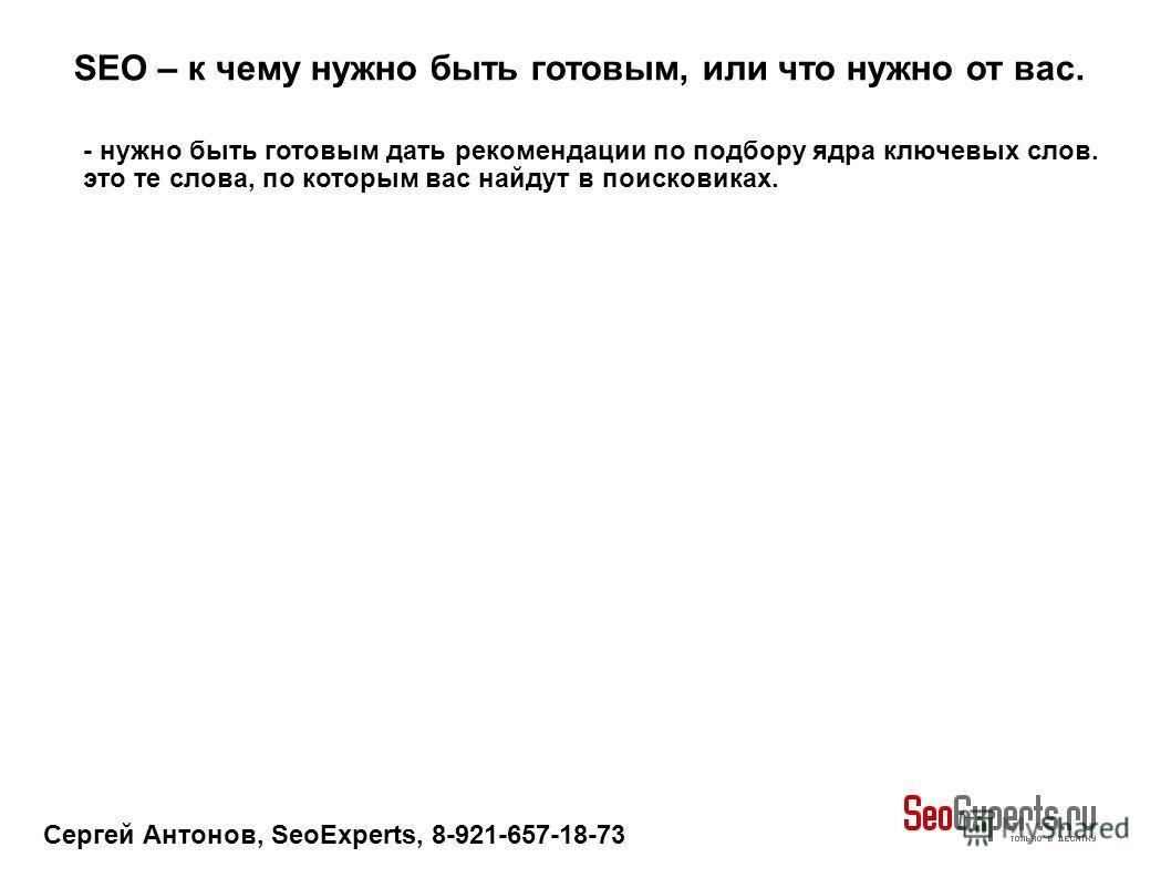 Сергей Антонов, SeoExperts, 8-921-657-18-73 SEO – к чему нужно быть готовым, или что нужно от вас. - нужно быть готовым дать рекомендации по подбору ядра ключевых слов. это те слова, по которым вас найдут в поисковиках.