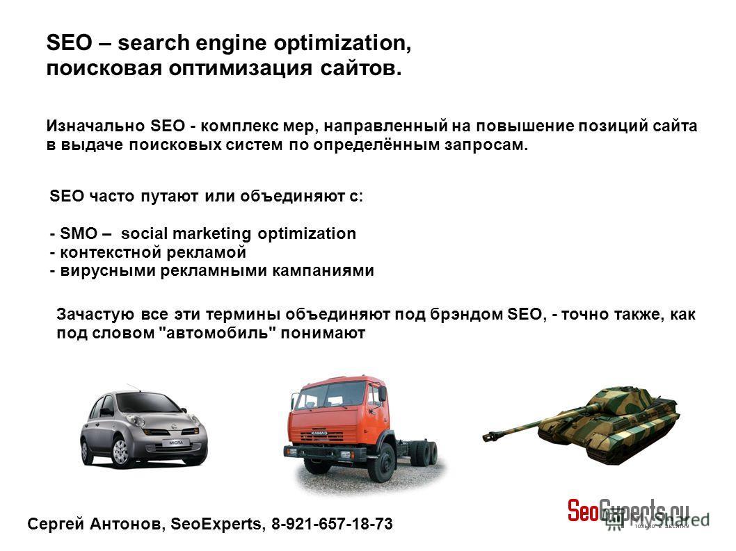Сергей Антонов, SeoExperts, 8-921-657-18-73 SEO часто путают или объединяют с: - SMO – social marketing optimization - контекстной рекламой - вирусными рекламными кампаниями Изначально SEO - комплекс мер, направленный на повышение позиций сайта в выд