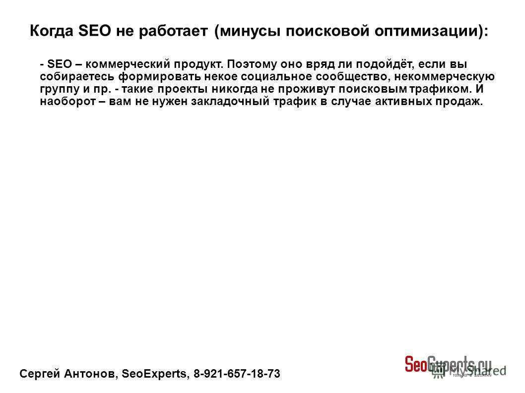 Сергей Антонов, SeoExperts, 8-921-657-18-73 Когда SEO не работает (минусы поисковой оптимизации): - SEO – коммерческий продукт. Поэтому оно вряд ли подойдёт, если вы собираетесь формировать некое социальное сообщество, некоммерческую группу и пр. - т