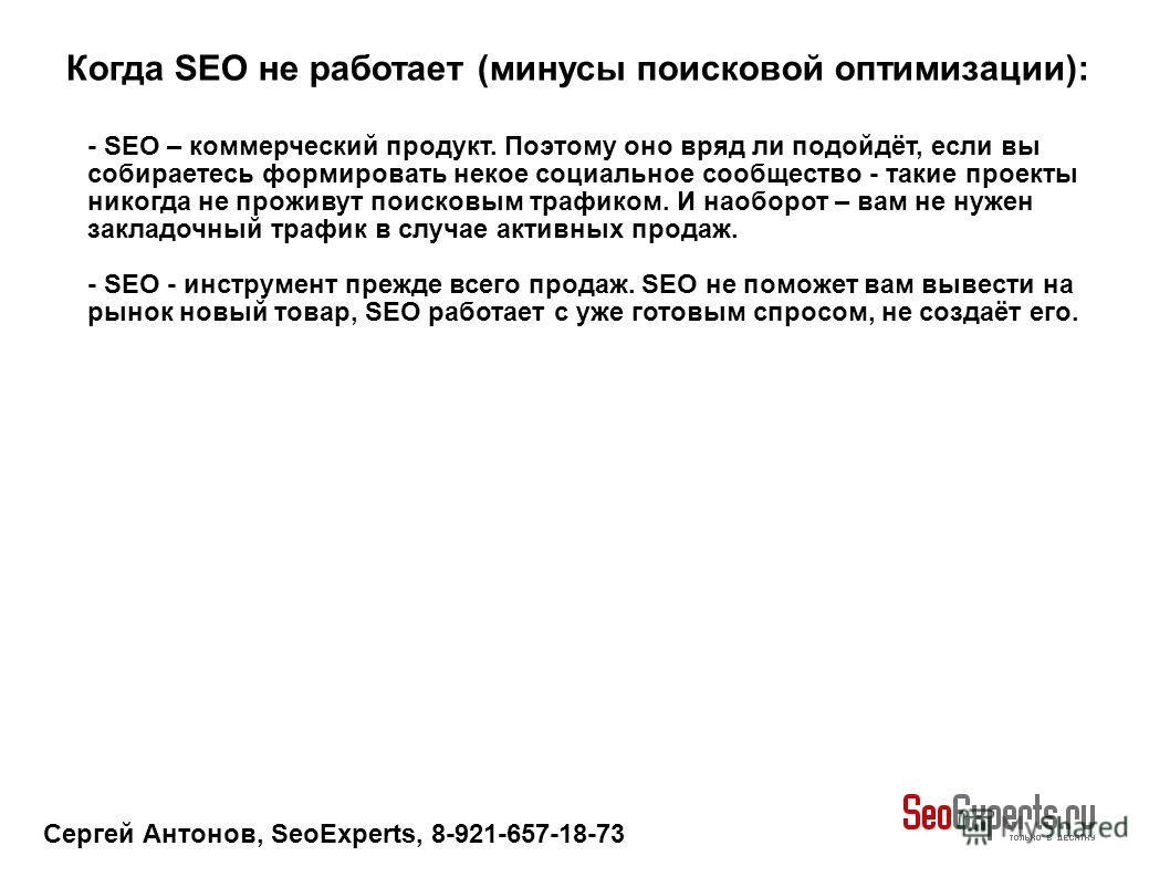 Сергей Антонов, SeoExperts, 8-921-657-18-73 Когда SEO не работает (минусы поисковой оптимизации): - SEO – коммерческий продукт. Поэтому оно вряд ли подойдёт, если вы собираетесь формировать некое социальное сообщество - такие проекты никогда не прожи