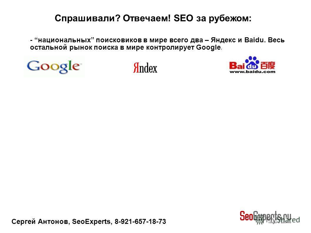 Сергей Антонов, SeoExperts, 8-921-657-18-73 Спрашивали? Отвечаем! SEO за рубежом: - национальных поисковиков в мире всего два – Яндекс и Baidu. Весь остальной рынок поиска в мире контролирует Google.