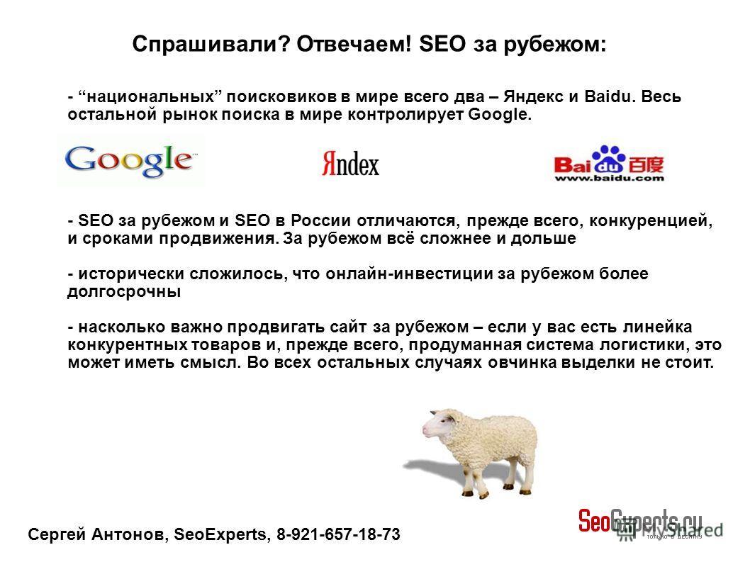 Сергей Антонов, SeoExperts, 8-921-657-18-73 - национальных поисковиков в мире всего два – Яндекс и Baidu. Весь остальной рынок поиска в мире контролирует Google. - SEO за рубежом и SEO в России отличаются, прежде всего, конкуренцией, и сроками продви