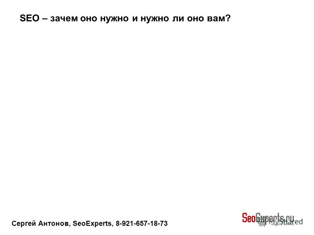 Сергей Антонов, SeoExperts, 8-921-657-18-73 SEO – зачем оно нужно и нужно ли оно вам?