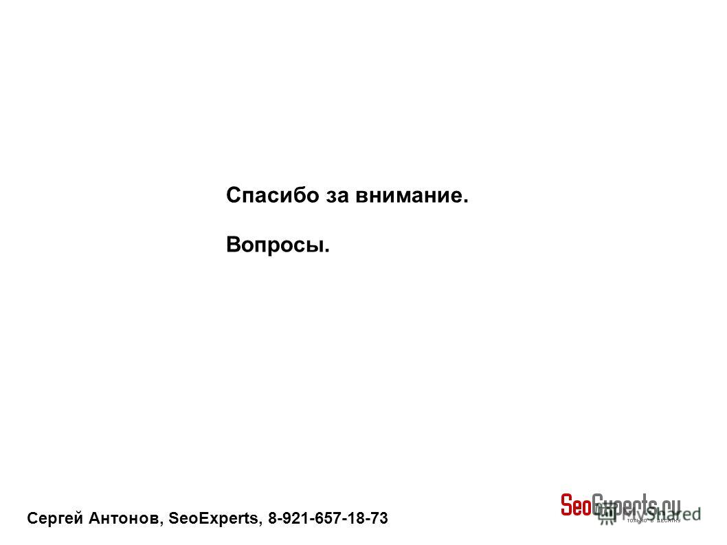 Сергей Антонов, SeoExperts, 8-921-657-18-73 Спасибо за внимание. Вопросы.