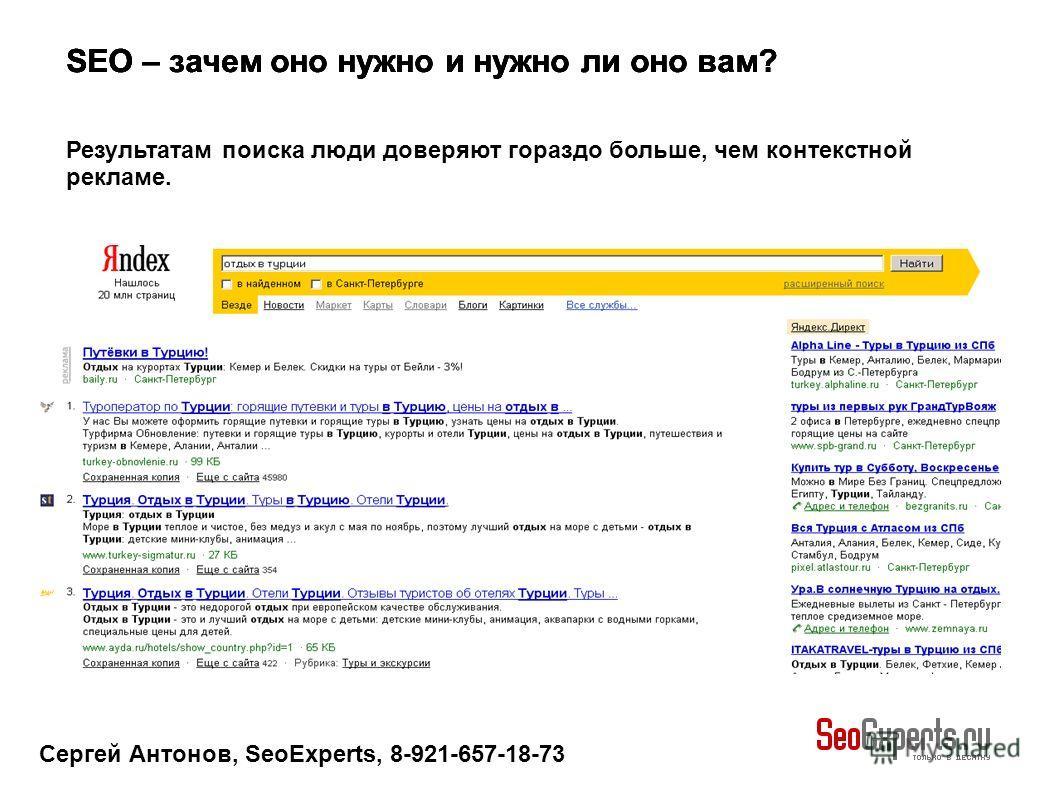 Сергей Антонов, SeoExperts, 8-921-657-18-73 SEO – зачем оно нужно и нужно ли оно вам? Результатам поиска люди доверяют гораздо больше, чем контекстной рекламе.