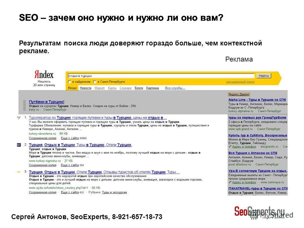 Сергей Антонов, SeoExperts, 8-921-657-18-73 SEO – зачем оно нужно и нужно ли оно вам? Результатам поиска люди доверяют гораздо больше, чем контекстной рекламе. Реклама