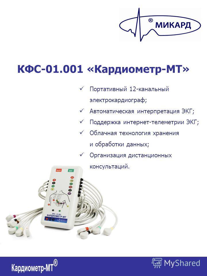 КФС-01.001 «Кардиометр-МТ» Портативный 12-канальный электрокардиограф; Автоматическая интерпретация ЭКГ; Поддержка интернет-телеметрии ЭКГ; Облачная технология хранения и обработки данных; Организация дистанционных консультаций.