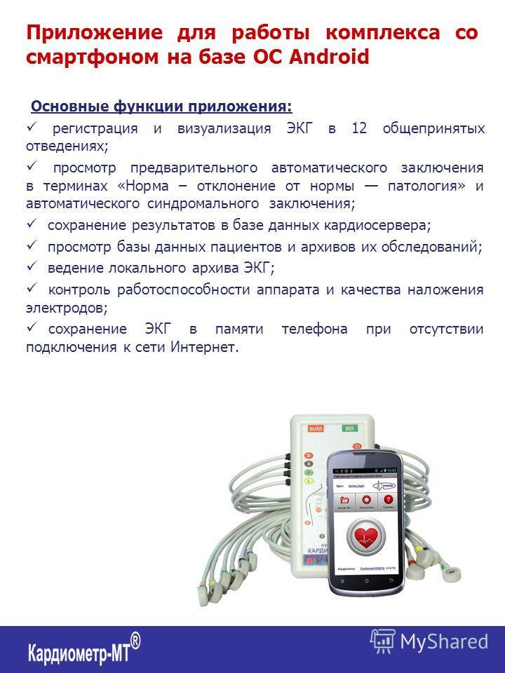 Приложение для работы комплекса со смартфоном на базе ОС Android Основные функции приложения: регистрация и визуализация ЭКГ в 12 общепринятых отведениях; просмотр предварительного автоматического заключения в терминах «Норма – отклонение от нормы па