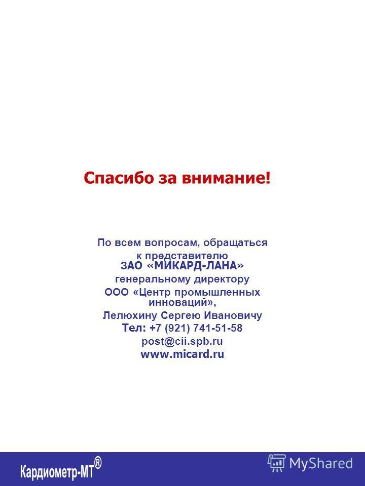 По всем вопросам, обращаться к представителю З АО «МИКАРД-ЛАНА» генеральному директору ООО «Центр промышленных инноваций», Лелюхину Сергею Ивановичу Тел: +7 (921) 741-51-58 post@cii.spb.ru www.micard.ru Спасибо за внимание!