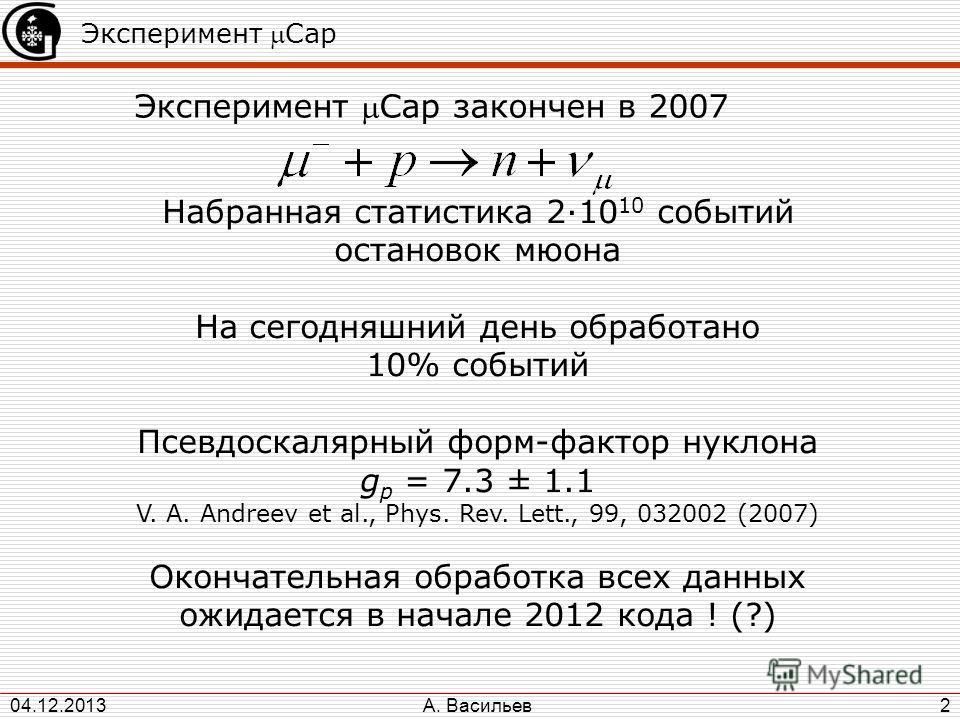 А. Васильев 04.12.2013 2 Эксперимент Cap Эксперимент Cap закончен в 2007 Набранная статистика 2·10 10 событий остановок мюона На сегодняшний день обработано 10% событий Псевдоскалярный форм-фактор нуклона g p = 7.3 ± 1.1 V. A. Andreev et al., Phys. R