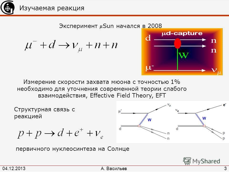 А. Васильев 04.12.2013 3 Изучаемая реакция Эксперимент Sun начался в 2008 Измерение скорости захвата мюона с точностью 1% необходимо для уточнения современной теории слабого взаимодействия, Effective Field Theory, EFT Структурная связь с реакцией пер