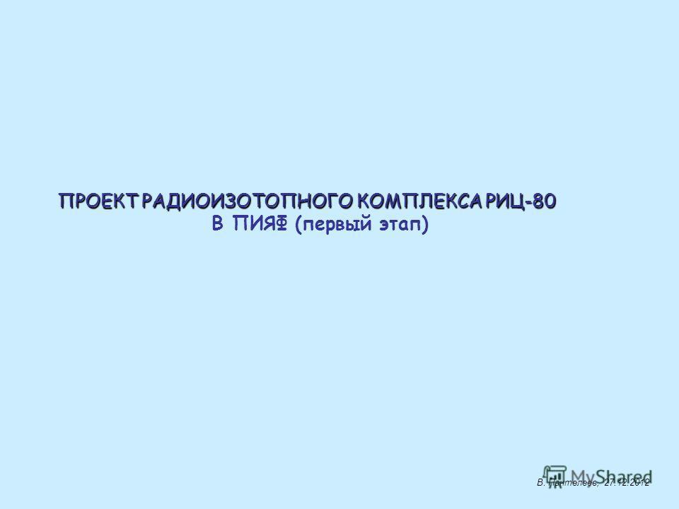 ПРОЕКТ РАДИОИЗОТОПНОГО КОМПЛЕКСА РИЦ-80 В ПИЯФ (первый этап) В. Пантелеев, 27.12.2012