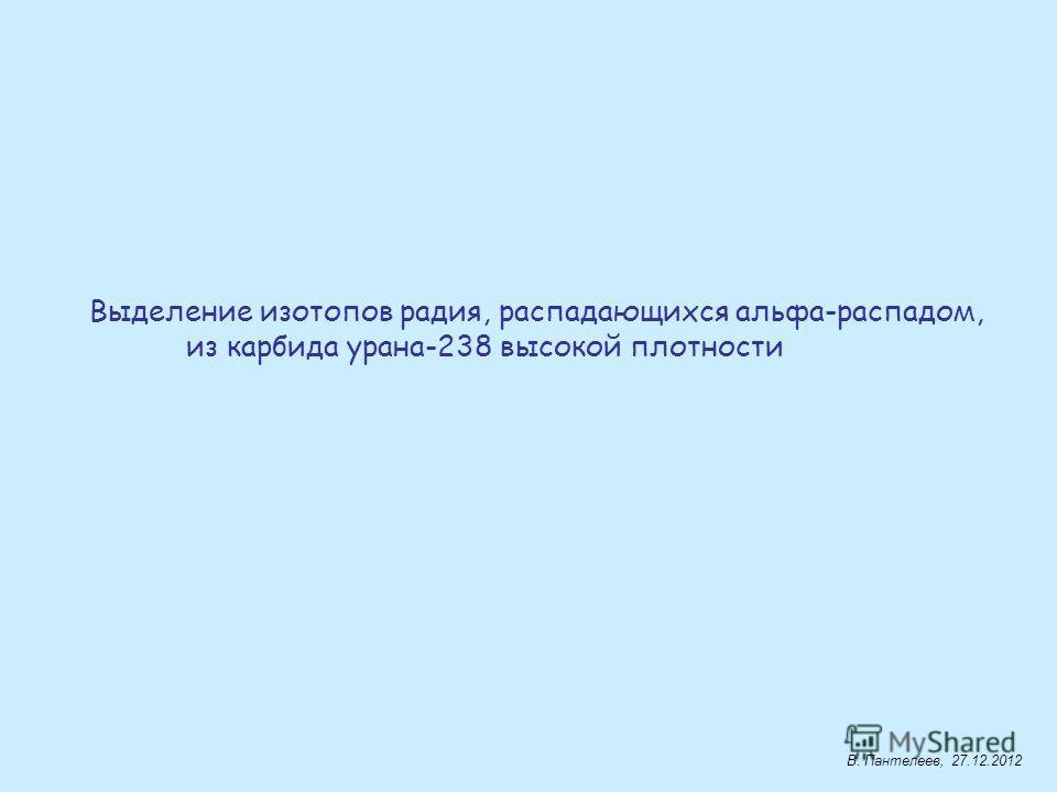 Выделение изотопов радия, распадающихся альфа-распадом, из карбида урана-238 высокой плотности В. Пантелеев, 27.12.2012