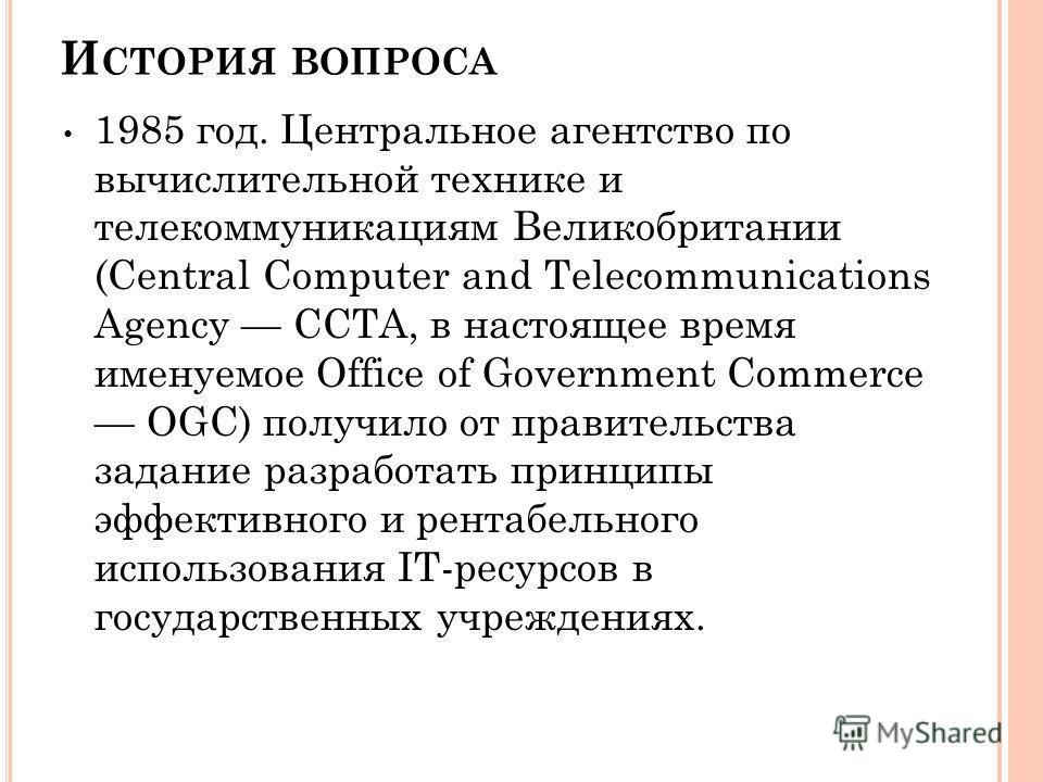 И СТОРИЯ ВОПРОСА 1985 год. Центральное агентство по вычислительной технике и телекоммуникациям Великобритании (Central Computer and Telecommunications Agency CCTA, в настоящее время именуемое Office of Government Commerce OGC) получило от правительст