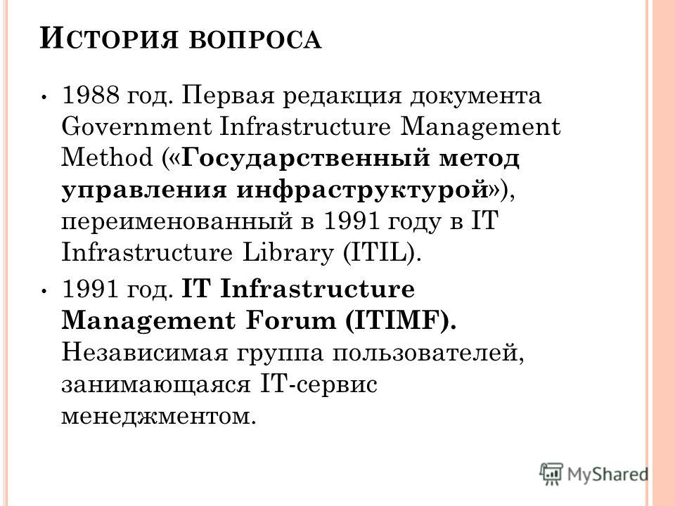 И СТОРИЯ ВОПРОСА 1988 год. Первая редакция документа Government Infrastructure Management Method (« Государственный метод управления инфраструктурой »), переименованный в 1991 году в IT Infrastructure Library (ITIL). 1991 год. IT Infrastructure Manag