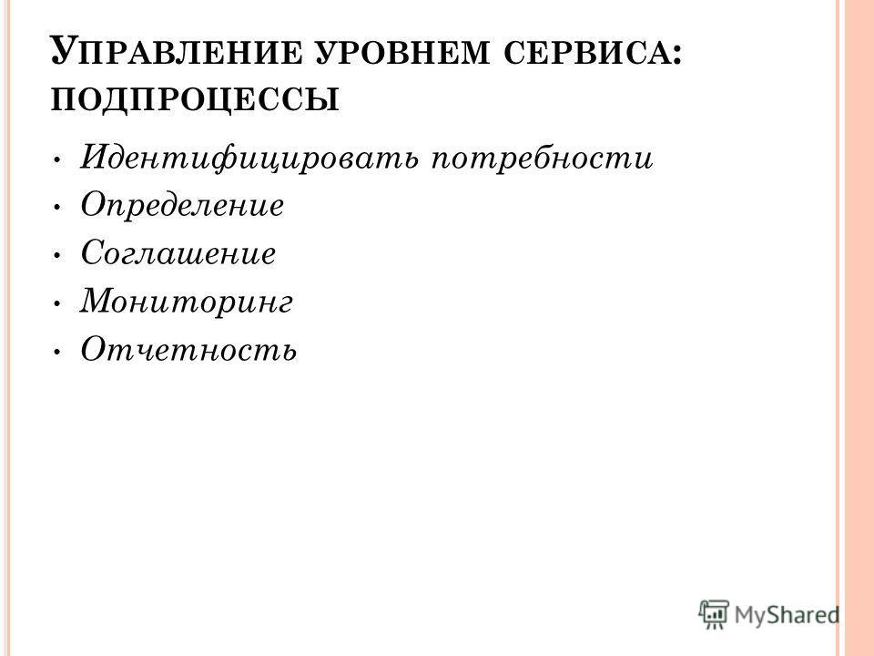 У ПРАВЛЕНИЕ УРОВНЕМ СЕРВИСА : ПОДПРОЦЕССЫ Идентифицировать потребности Определение Соглашение Мониторинг Отчетность