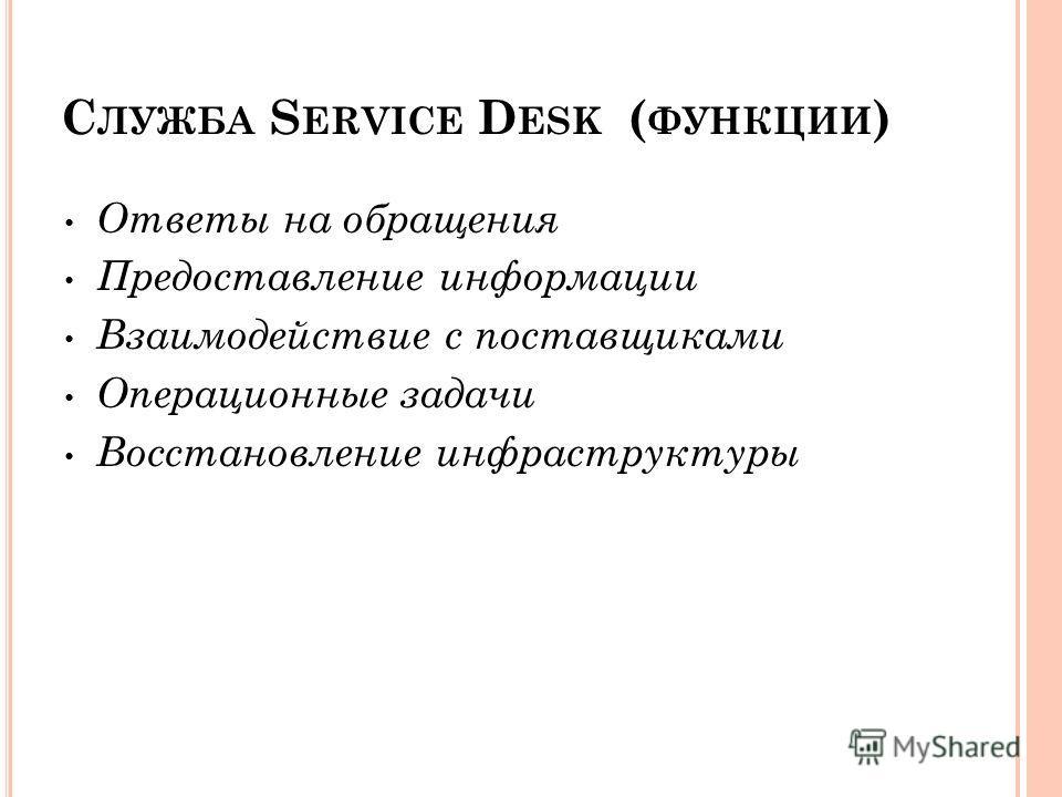 С ЛУЖБА S ERVICE D ESK ( ФУНКЦИИ ) Ответы на обращения Предоставление информации Взаимодействие с поставщиками Операционные задачи Восстановление инфраструктуры