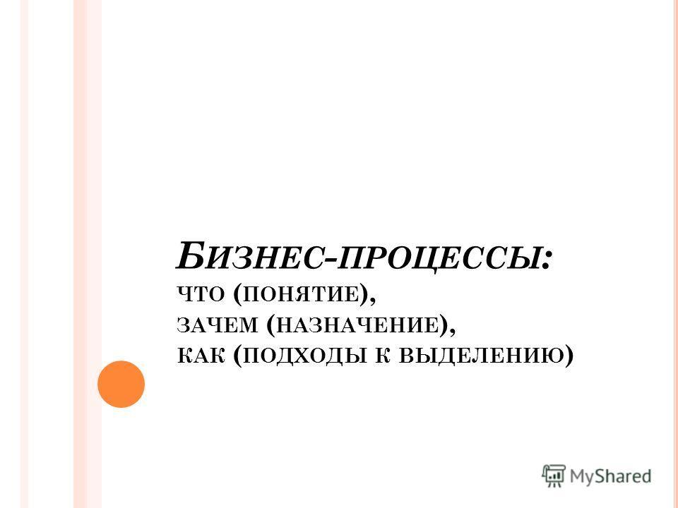 Б ИЗНЕС - ПРОЦЕССЫ : ЧТО ( ПОНЯТИЕ ), ЗАЧЕМ ( НАЗНАЧЕНИЕ ), КАК ( ПОДХОДЫ К ВЫДЕЛЕНИЮ )