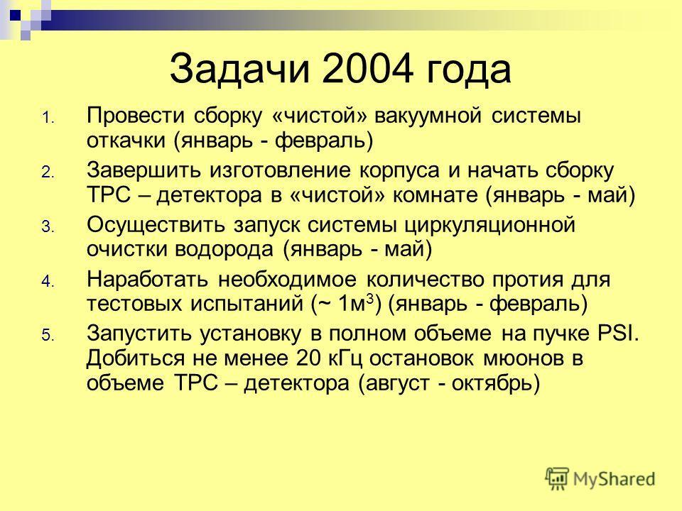 Задачи 2004 года 1. Провести сборку «чистой» вакуумной системы откачки (январь - февраль) 2. Завершить изготовление корпуса и начать сборку TPC – детектора в «чистой» комнате (январь - май) 3. Осуществить запуск системы циркуляционной очистки водород