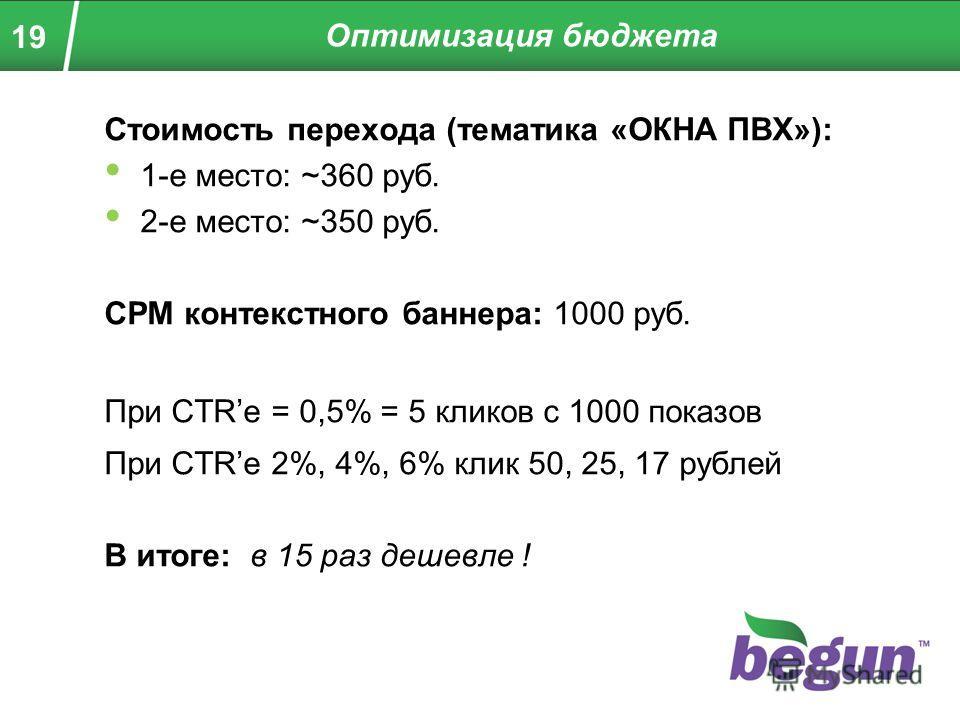 19 Стоимость перехода (тематика «ОКНА ПВХ»): 1-е место: ~360 руб. 2-е место: ~350 руб. CPM контекстного баннера: 1000 руб. При CTRе = 0,5% = 5 кликов с 1000 показов При CTRе 2%, 4%, 6% клик 50, 25, 17 рублей В итоге: в 15 раз дешевле ! Оптимизация бю